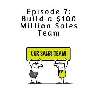 Ep 7 - Building $100 Million Sales Team