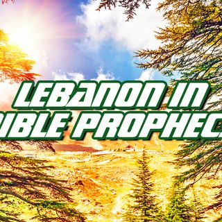 NTEB RADIO BIBLE STUDY: Understanding The Role That The Land Of Lebanon Will Play During The Time Of The Great Tribulation And Rise Of The A