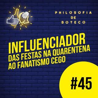 #45 - Influenciador (Das Festas De Quarentena Ao Fanatismo Cego)