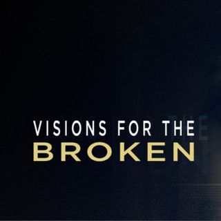 Visions For The Broken (Part 6)