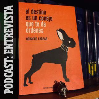 01 «El destino es un conejo que te da órdenes», de Eduardo Rabasa (entrevista)
