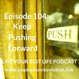 Ep 104 - Keep Pushing Forward