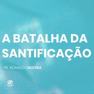 A BATALHA DA SANTIFICAÇÃO // pr. Ronaldo Bezerra