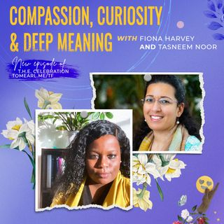 Compassion, Curiosity & Deep Meaning With Fiona Harvey and Tasneem Noor