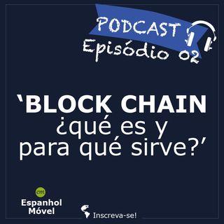 Episodio 02 -> Block Chain ¿Qué es y para qué sirve?