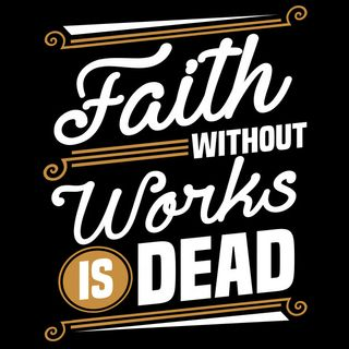Faith Without Works Is Dead, Thus Saith The Lord!