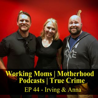 Working Moms & True Crime - Irving & Anna