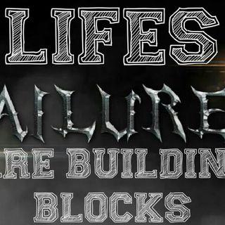 LIFES FAILURES ARE BUILDING BLOCKS