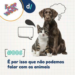 É Por Isso! #06 - É por isso que não podemos falar com animais!