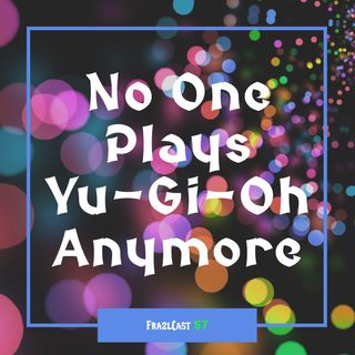FC 057: No One Plays Yu-Gi-Oh Anymore