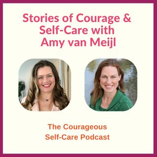 Stories of Courage & Self-Care with Amy van Meijl