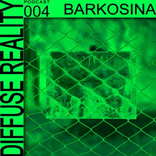 Diffuse Reality Podcast 004 Barkosina