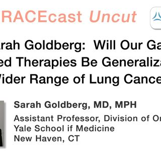 Dr. Sarah Goldberg: Will Our Gains in Targeted Therapies Be Generalizable to a Wider Range of Lung Cancers?