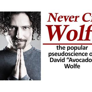 "Never Cry Wolfe: The Popular Pseudoscience of David ""Avocado"" Wolfe"