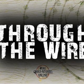 Through The Wire | Hauntings, Paranormal, Supernatural
