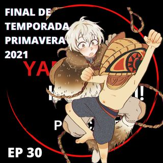 Ep 30: Final de Animes de Temporada Primavera 2021