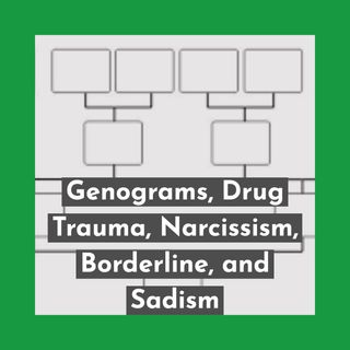 Genograms, Drug Trauma, Narcissism, Borderline, and Sadism