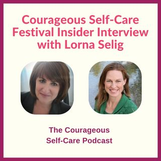 Courageous Self-Care Festival Insider Interview with Lorna Selig