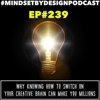 239: Why Knowing How To Switch On Your Creative Brain Can Make You Millions