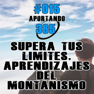 Supera tus limites, aprendizajes del montañismo | #015 - Aportando 365