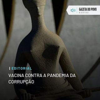 Editorial: Vacina contra a pandemia da corrupção