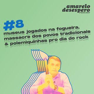 #8 Museus jogados na fogueira, massacre dos povos tradicionais & polemiquinhas pro dia do rock