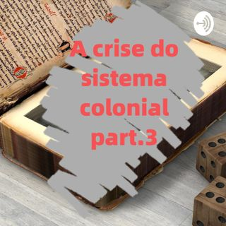 A crise do sistema colonial e a independência - parte 3/ EP.3