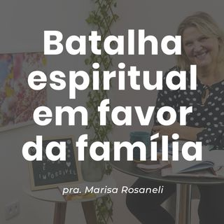BATALHA ESPIRITUAL EM FAVOR DA FAMÍLIA // pra. Marisa Rosaneli