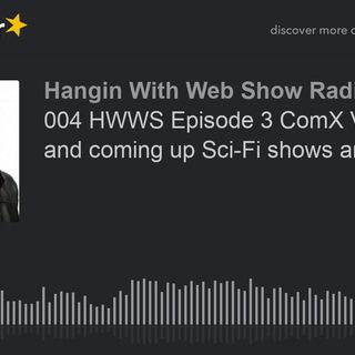 004 HWWS Episode 3 ComX VR, News and coming up Sci-Fi shows and Movies
