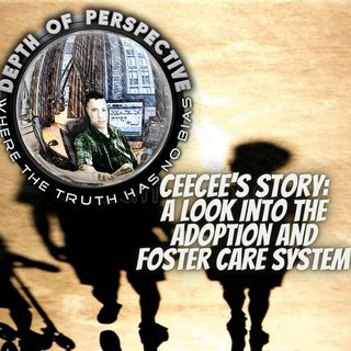 Depth of Perspective: Season 2: Episode 10: Cee Cee's Story: A Look Into the Foster and Adoption Care System