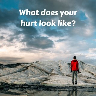 #12 What Does Your Hurt Look Like?  The many faces of hurt.  Staying in hurt doesn't work.