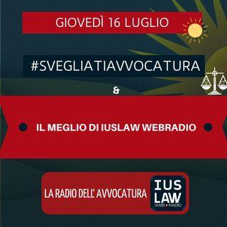 IL MEGLIO DI IUSLAW WEBRADIO, 16 LUGLIO – #SVEGLIATIAVVOCATURA