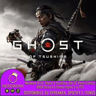 "Nerdwork #124 - Ghost of Tsushima, gli albi DC sbarcano in Italia, Xbox Series X ""Gameplay"" Event&Polemichette"