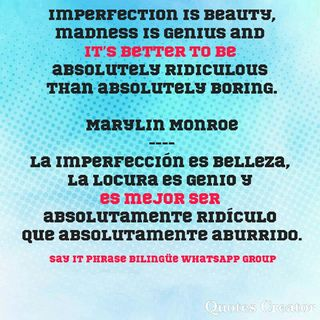 Imperfection is beauty, madness is genius and it's better to be absolutely ridiculous than absolutely boring. Marylin Monroe