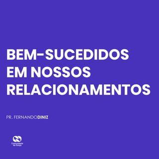 BEM-SUCEDIDOS EM NOSSOS RELACIONAMENTOS // pr. Fernando Diniz