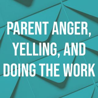 Parent Anger, Yelling, and Doing the Work