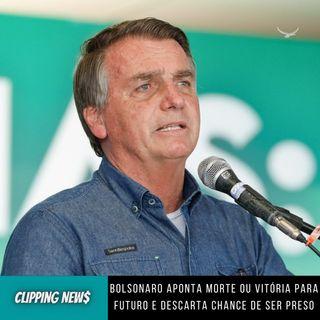 Bolsonaro aponta morte ou vitória para futuro e descarta chance de ser preso
