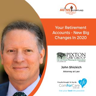 2/5/20: John Shickich, Attorney, Pixton Law Group |Your Retirement Accounts – Big New Changes in 2020 | Aging in Portland with Mark Turnbull