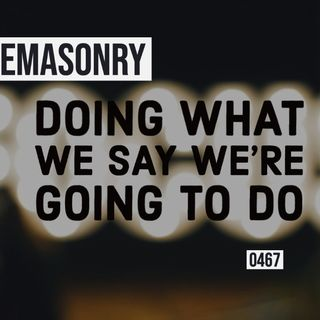 Whence Came You? - 0467 - Freemasonry: Doing What We Say We Do