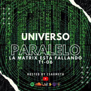 #UniversoParalelo: La Matrix Esta Fallando - T1-06