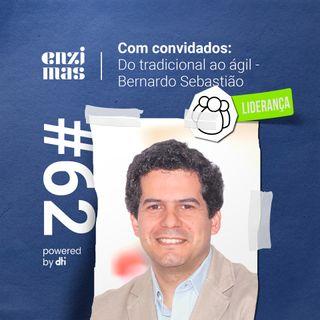 ENZIMAS #62 Do tradicional ao ágil - Bernardo Sebastião