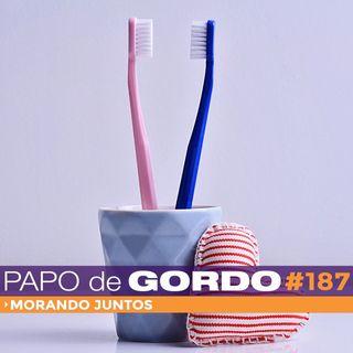 Papo de Gordo 187 - Morando juntos