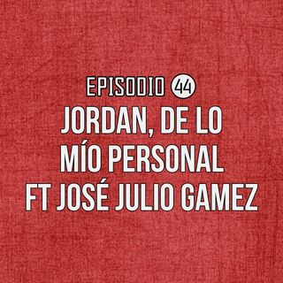 Ep 44- Jordan, de lo mío personal Ft José Julio Gamez