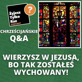 Wierzysz w Jezusa, bo tak zostałeś wychowany!   Chrześcijańskie Q&A #9