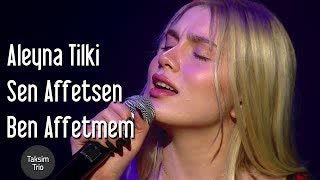 Taksim Trio  Aleyna Tilki - Sen Affetsen Ben Affetmem