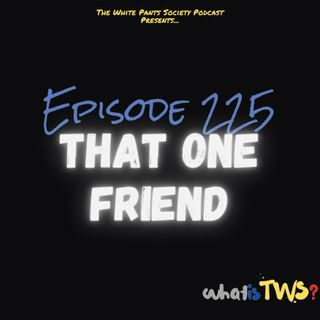 Episode 225 - That One Friend