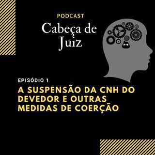 Podcast Cabeça de Juiz - Suspensão da CNH do devedor e outras medidas coercitivas