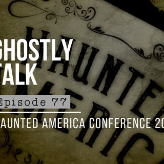 GHOSTLY TALK EPISODE 77 – PODCAST MADNESS AT HAUNTED AMERICA 2019