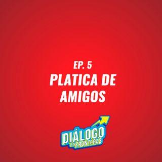 EP. 5 Platica de Amigos - Diálogo Sin Fronteras