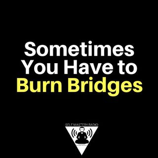 Sometimes You Have to Burn Bridges